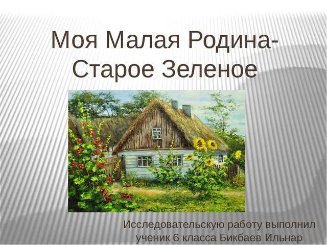 Моя Малая Родина-Старое Зеленое Исследовательскую работу выполнил ученик 6 кл...