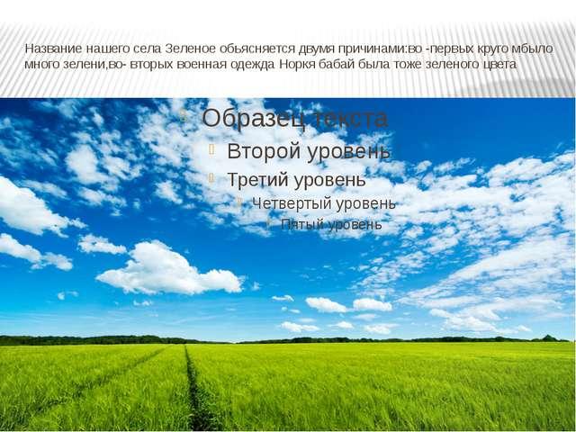 Название нашего села Зеленое обьясняется двумя причинами:во -первых круго мбы...