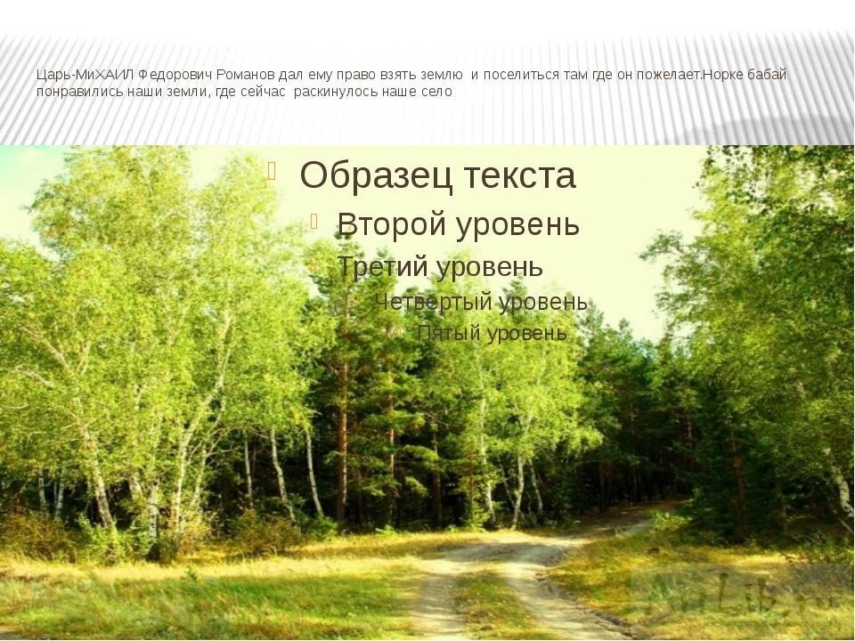 Царь-МиХАИЛ Федорович Романов дал ему право взять землю и поселиться там где...