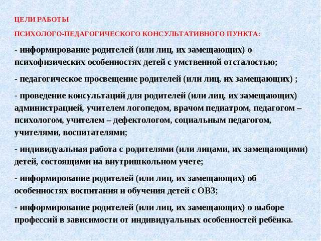 ЦЕЛИ РАБОТЫ ПСИХОЛОГО-ПЕДАГОГИЧЕСКОГО КОНСУЛЬТАТИВНОГО ПУНКТА: - информирован...