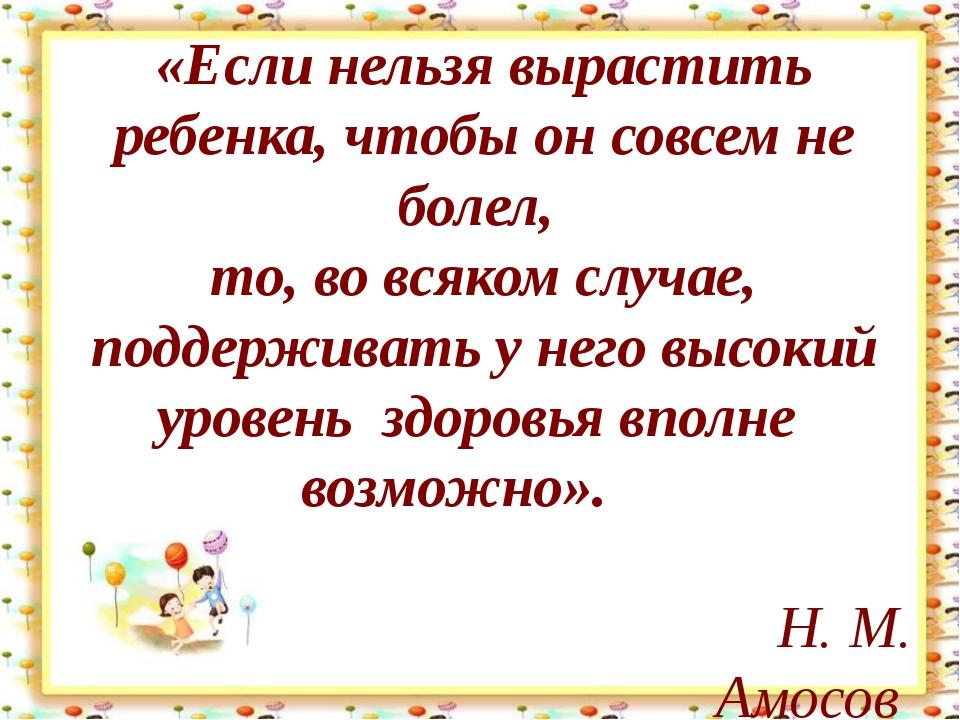 http://aida.ucoz.ru «Если нельзя вырастить ребенка, чтобы он совсем не болел...