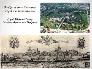 Изображение Святого Георгия в топонимике Город Юрьев – Тарту Основан Ярославо
