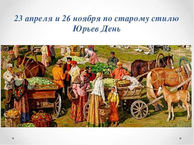 23 апреля и 26 ноября по старому стилю Юрьев День