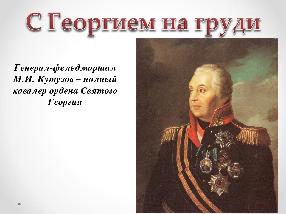 Генерал-фельдмаршал М.И. Кутузов – полный кавалер ордена Святого Георгия