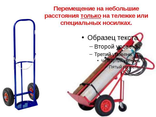Перемещение на небольшие расстояния только на тележке или специальных носилках.