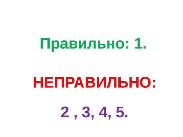 Правильно: 1. НЕПРАВИЛЬНО: 2 , 3, 4, 5.