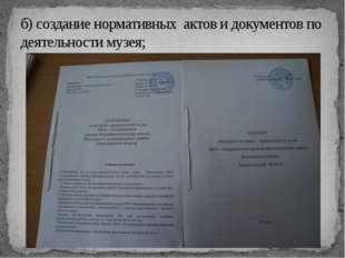 б) создание нормативных актов и документов по деятельности музея;