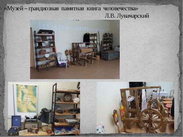 «Музей – грандиозная памятная книга человечества» Л.В. Луначарский