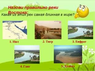 Назови правильно реки Востока: Какая из этих рек самая длинная в мире? 1. Нил