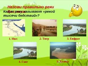Назови правильно реки Востока: 1. Нил 2. Тигр 3. Евфрат 4. Ганг 5. Хуанхэ Как