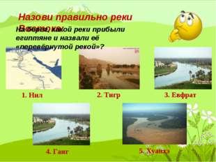 Назови правильно реки Востока: 1. Нил 2. Тигр 3. Евфрат 4. Ганг 5. Хуанхэ На