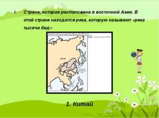 1. Страна, которая расположена в восточной Азии. В этой стране находится рек