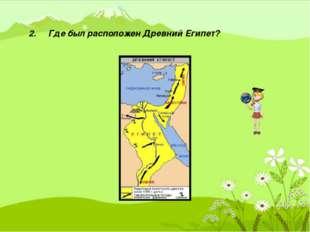 2. Где был расположен Древний Египет?