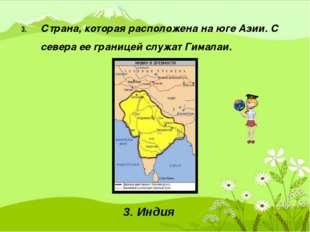3. Страна, которая расположена на юге Азии. С севера ее границей служат Гима
