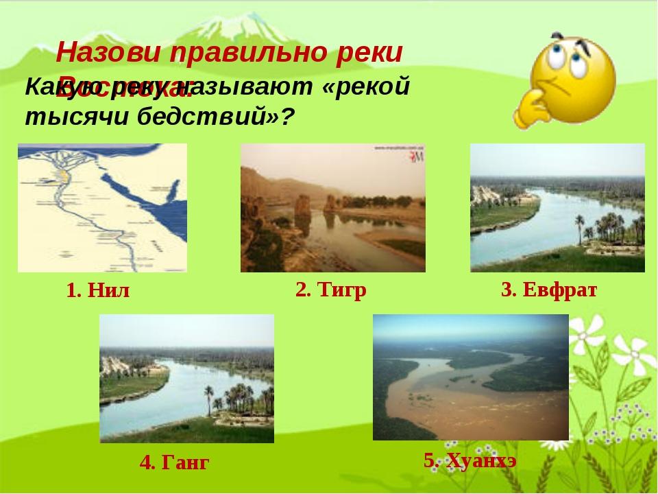Назови правильно реки Востока: 1. Нил 2. Тигр 3. Евфрат 4. Ганг 5. Хуанхэ Как...