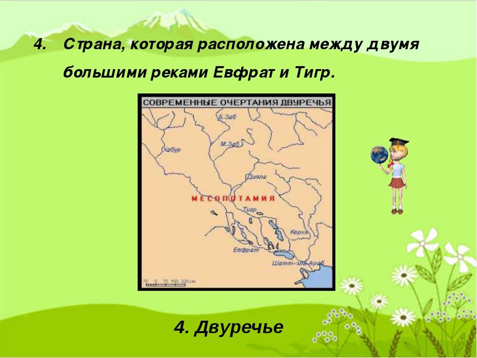 4. Страна, которая расположена между двумя большими реками Евфрат и Тигр. 4....