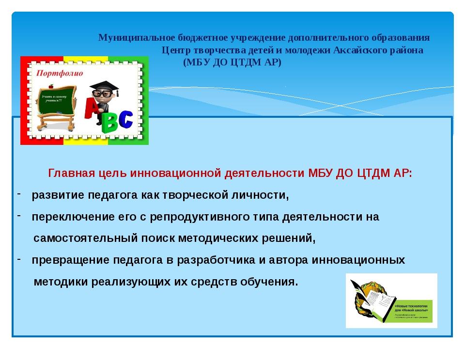 Главная цель инновационной деятельностиМБУ ДО ЦТДМ АР: развитие педагога ка...