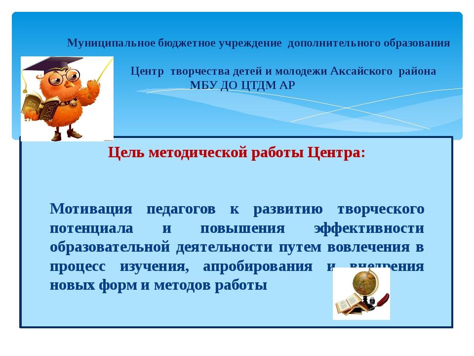 Цель методической работы Центра: Мотивация педагогов к развитию творческого...