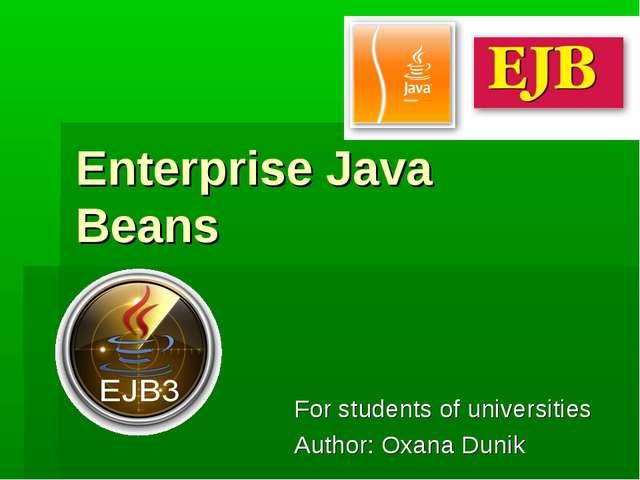 Enterprise Java Beans For students of universities Author: Oxana Dunik