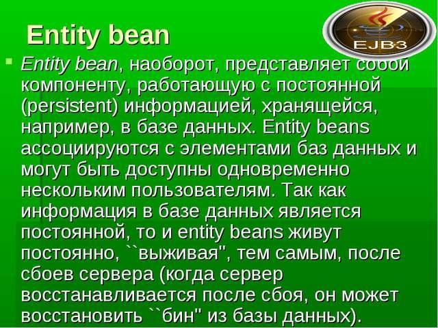 Entity bean Entity bean, наоборот, представляет собой компоненту, работающую...