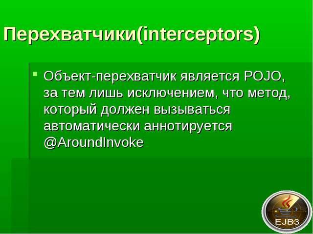 Перехватчики(interceptors) Объект-перехватчик является POJO, за тем лишь искл...