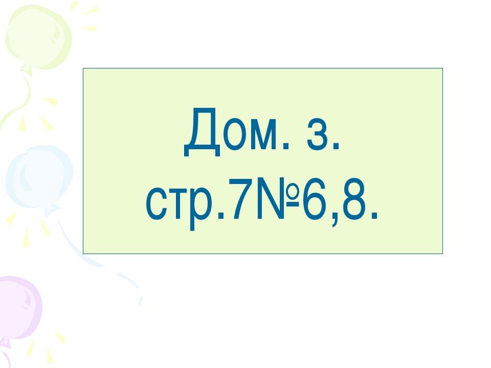 Дом. з. стр.7№6,8.