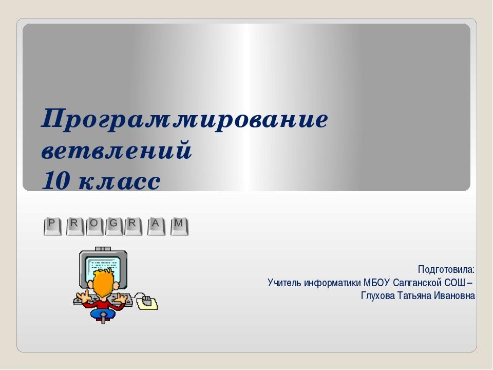 Программирование ветвлений 10 класс Подготовила: Учитель информатики МБОУ Сал...
