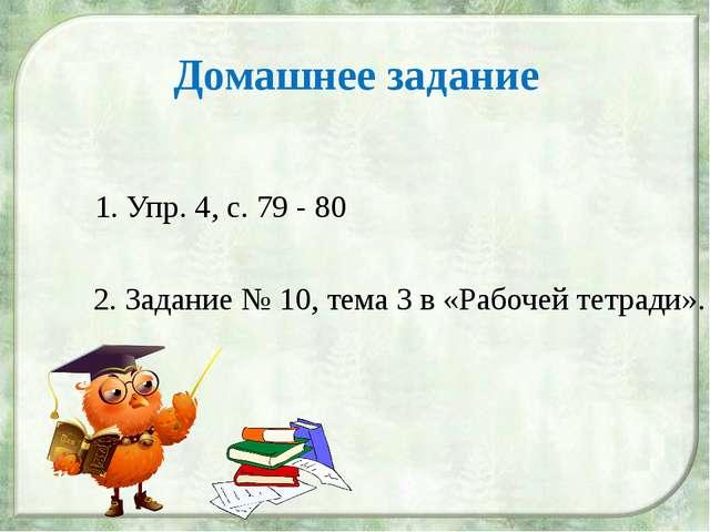 Домашнее задание 1. Упр. 4, с. 79 - 80 2. Задание № 10, тема 3 в «Рабочей тет...