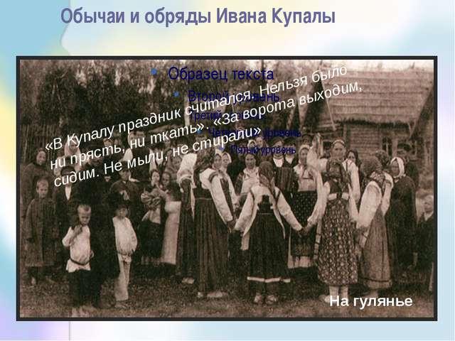 Обычаи и обряды Ивана Купалы «В Купалу праздник считался. Нельзя было ни пряс...
