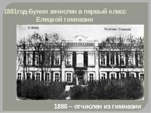1881год-Бунин зачислен в первый класс Елецкой гимназии 1886 – отчислен из гим