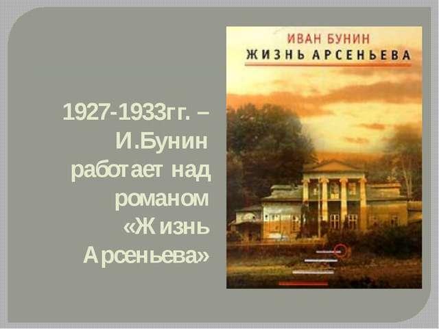 1927-1933гг. – И.Бунин работает над романом «Жизнь Арсеньева»