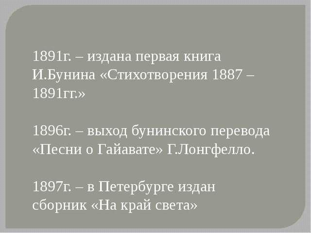 1891г. – издана первая книга И.Бунина «Стихотворения 1887 – 1891гг.» 1896г. –...