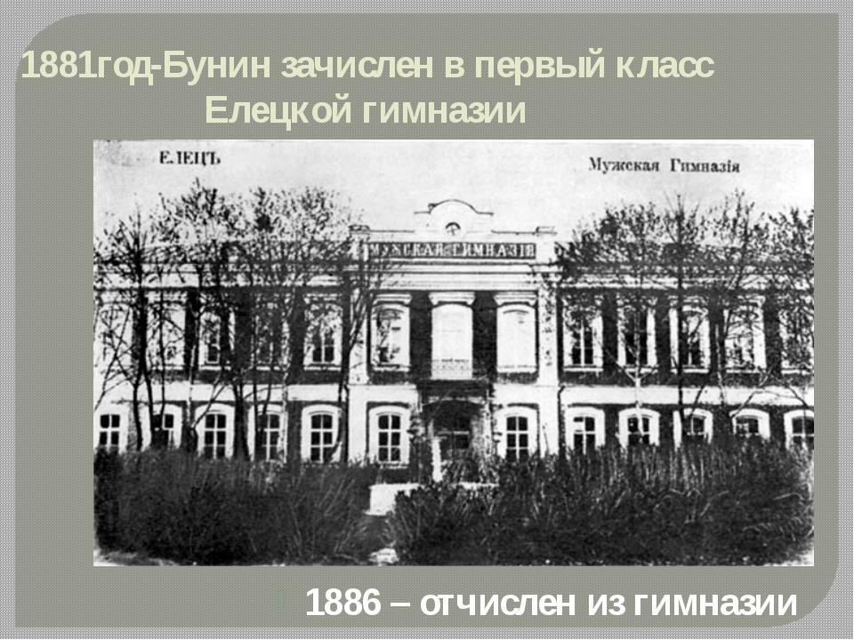 1881год-Бунин зачислен в первый класс Елецкой гимназии 1886 – отчислен из гим...