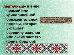 ленточный– в виде прямой или криволинейной орнаментальной полосы, которая укр