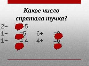 2+ = 5 1+ =5 6+ =9 1+ = 4 4+ =6 Какое число спрятала тучка?