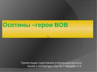 Осетины –герои ВОВ Презентацию подготовила учительница русского языка и литер