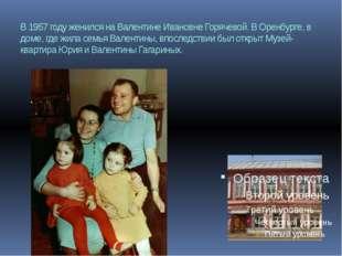 В 1957 году женился на Валентине Ивановне Горячевой. В Оренбурге, в доме, где
