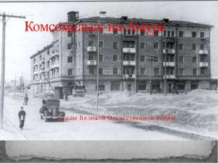 в годы Великой Отечественной войны Комсомольск-на-Амуре
