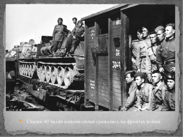 Свыше 40 тысяч комсомольчан сражались на фронтах войны.