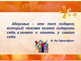 Здоровье – это тот подарок, который человек может подарить себе,аможет и о