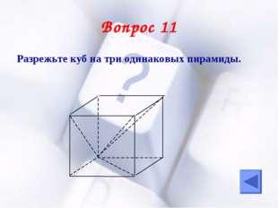 Вопрос 11 Разрежьте куб на три одинаковых пирамиды.