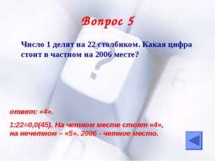Вопрос 5 Число 1 делят на 22 столбиком. Какая цифра стоит в частном на 2006