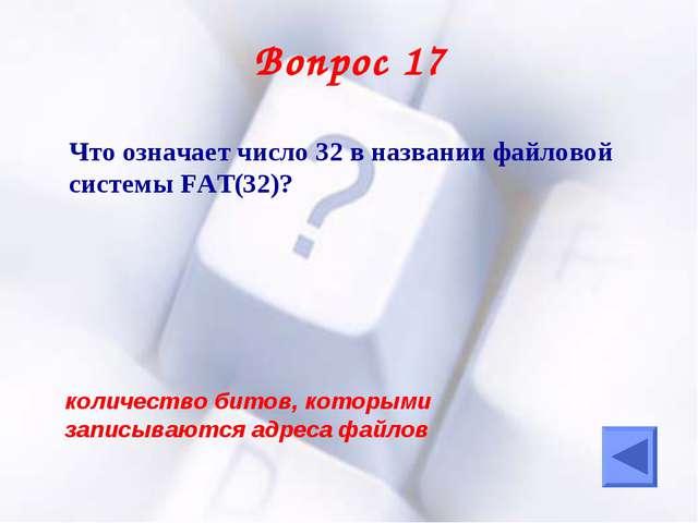 Вопрос 17 Что означает число 32 в названии файловой системы FAT(32)? количес...