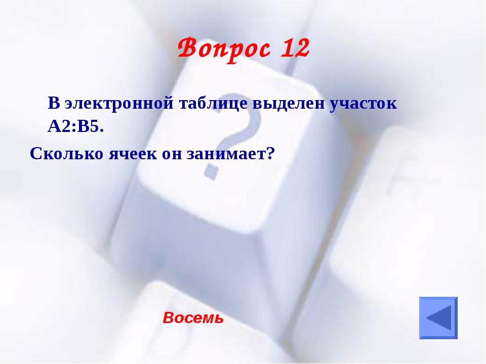 Вопрос 12 В электронной таблице выделен участок А2:В5. Сколько ячеек он зани...