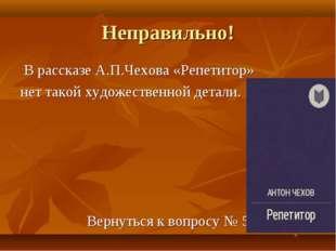 Неправильно! В рассказе А.П.Чехова «Репетитор» нет такой художественной детал