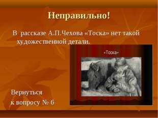 Неправильно! В рассказе А.П.Чехова «Тоска» нет такой художественной детали. В
