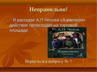 Неправильно! В рассказе А.П.Чехова «Хамелеон» действие происходит на торговой