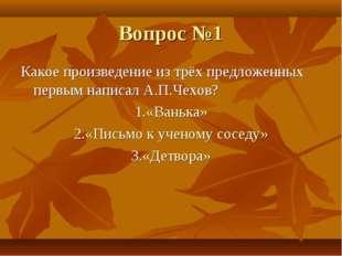 Вопрос №1 Какое произведение из трёх предложенных первым написал А.П.Чехов? 1