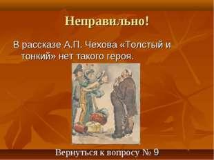 Неправильно! В рассказе А.П. Чехова «Толстый и тонкий» нет такого героя. Верн