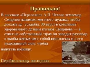 Правильно! В рассказе «Пересолил» А.П. Чехова землемер Смирнов нанимает местн